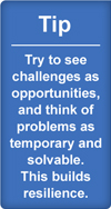 Tip: try to see challenges as opportunities, and think of problems as temporary and solvable. This builds resilience.