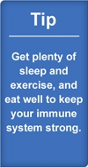 Tip: Get plenty of sleep and exercise, and eat well to keep your immune system strong