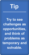 Tip: try to see challenges as opportunities, and think of problems as temporary and solvable