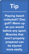 Tip: Playing beach volleyball? Disc golf? Warm up as you would before any sport. Muscles that aren't properly prepared can be injured more easily.