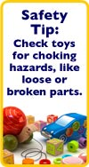 Safety Tip: Check toys for choking hazards, like loose or broken parts.