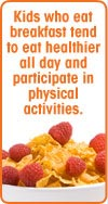 Kids who eat breakfast tend to eat healthier all day and participate in physical activities.