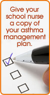 Give your school nurse a copy of your asthma management plan.