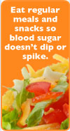 Eat regular meals and snacks so blood sugar doesn't dip or spike